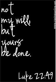 not my will - but Yours. AMEN! A prayer my mother always taught me ~ THY WILL be done! :)