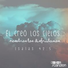 «Dios, el Señor, creó los cielos y los extendió; creó la tierra y todo lo que hay en ella. Él es quien da aliento a cada uno y vida a todos los que caminan sobre la tierra». —Isaías 42:5