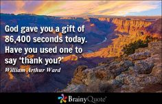 God gave you 86,400 seconds today. Have you used one to say THANK YOU to Him? QUOTE by William Arthur Ward