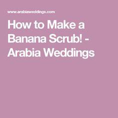 How to Make a Banana Scrub! - Arabia Weddings