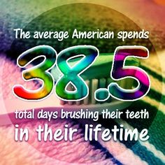 An average American spends 38.5 total days brushing teeth over a lifetime.