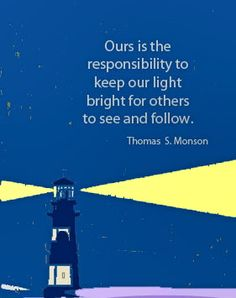 """Ours is the responsibility to keep our light bright for others to see and follow."" President Thomas S. Monson"