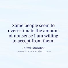 """Some people seem to overestimate the amount of nonsense I am willing to accept from them."" - Steve Maraboli #quote"