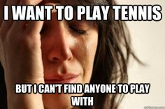I want to play tennis but I can't find anyone to play with :(