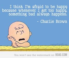 I hear ya Charlie. This is exactly how I feel. If I get to happy or excited, something will go horribly wrong.