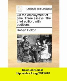 On the employment of time. Three essays. The third edition, with additions. (9781140903598) Robert Bolton , ISBN-10: 1140903594  , ISBN-13: 978-1140903598 ,  , tutorials , pdf , ebook , torrent , downloads , rapidshare , filesonic , hotfile , megaupload , fileserve
