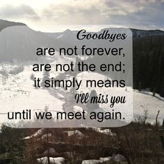 """Goodbyes are not forever, are not the end; it simply means I'll miss you until we meet again"""