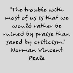 The trouble with most of us is that we would rather be ruined by praise than saved by criticism. ~Norman Vincent Peale.