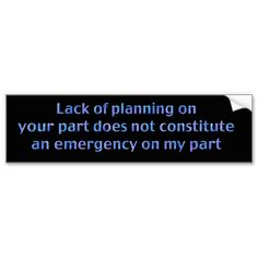 lack of planning on your part does not constitute an emergency on my part