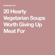 20 Hearty Vegetarian Soups Worth Giving Up Meat For