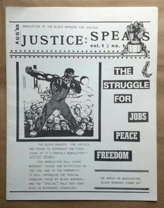 "Justice Speaks: Newsletter of the Black Workers for Justice, Vol. 1, No. 1, August, 1983  The Struggle for Jobs, Peace, Freedom  The Black Workers for Justice, are proud to introduce the first issue of it's monthly newsletter--Justice Speaks!  The newsletter will cover workers' issues and activities on the job, and in the community. It will emphasize the special problems faced by black workers, and the ""special"" role they must play in different struggles."