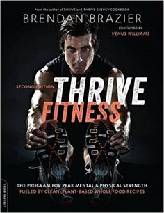 Thrive Fitness, second edition: The Program for Peak Mental and Physical Strength—Fueled by Clean, Plant-based, Whole Food Recipes: Brendan Brazier, Venus Williams: 9780738218533: Amazon.com: Books