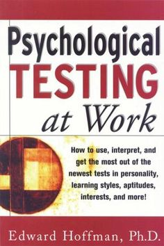 Psychological Testing at Work: How to Use, Interpret, and Get the Most Out of the Newest Tests in Personality, Learning Style, Aptitudes, Interests, and More by Edward Hoffman (Bilbary Town Library: Good for Readers, Good for Libraries)