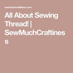 All About Sewing Thread!  |   SewMuchCraftiness
