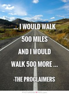 I would walk 500 miles and I would walk 500 more. -The Proclaimers The Proclaimers, Bad Songs, 500 Miles, Create Picture, Free Pictures, Picture Quotes, Puzzles, Walking, Country Roads