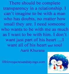 There should be complete transparency in a relationship. I can't imagine to be with a man who has doubts, no matter how small they are. I need someone who wants to be with me as much as I want to be with him. I don't want just part of his heart ....I want all of his heart and soul....Aarti Khurana