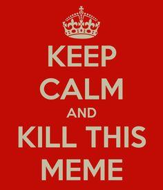 Keep Calm and Kill This Meme (by Scott Tillitt)