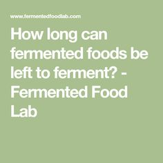 How long can fermented foods be left to ferment? - Fermented Food Lab