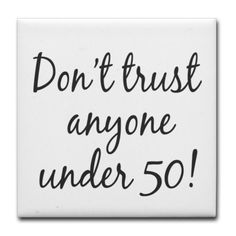 "50th birthday trust Tile Coaster by CafePress . $10.50. Ceramic. Four felt pads protect your furniture from scratches. Dishwasher safe. 4.25"" x 4.25"" and 1/6-inch thick. Not for use with abrasive cups and mugs. 50th birthday t-shirt saying makes a unique fiftieth birthday gift idea Humorous play on the saying of Our Generation, Don't trust anyone under 30, Boomers now say Don't trust anyone under fifty"