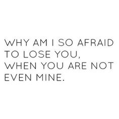 <3 why am i so afraid to lose you, when you are not even mine