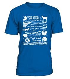 # I Will Drink Everywhere T-Shirt .  I will Drink on a boat, i will Drink with a goat. I will Drink in the train, i will Drink in the rain. I will Drink with a Fox, i will Drink in a box. I will Drink with a mouse, i will Drink in a house. I wil Drink here of there, i will Drink everywhere.Tags:drinking, milkshake drink, party, wine, bartender, beer, drinking and smoking, alcoholism, alcohol, bars and pubs, drinking alcohol, drinks, beverage, relationship, smoker, cocktail drinks, alcoholic…