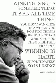 Vince Lombardi Quotes: Winning is not a sometime thing; it is an all time thing. You don't win once in a while, you don't do things right once in a while, you do them right all the time. Winning is habit. Great Quotes, Quotes To Live By, Me Quotes, Motivational Quotes, Inspirational Quotes, Cover Quotes, Quotes Positive, Daily Quotes, Wisdom Quotes