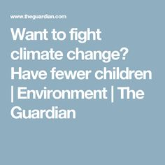 Want to fight climate change? Have fewer children | Environment | The Guardian