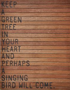 Keep a green tree in your heart and perhaps a singing bird will come @ Feel Inspired Words Quotes, Wise Words, Me Quotes, Sayings, Nature Quotes, Great Quotes, Quotes To Live By, Inspiring Quotes About Life, Inspirational Quotes