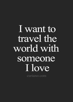 """Quotes -"""" I want to travel the world with someone I love."""" Life Quotes, Love Quotes, Best Life Quote , Quotes about Moving On, Inspirational Quotes and more -> Curiano Quotes Life #soulmatelovequotes"""