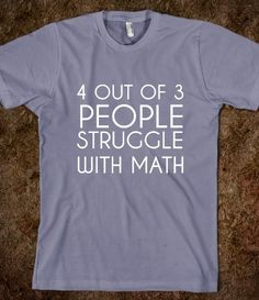 4 OUT OF 3 PEOPLE STRUGGLE WITH MATH.     hahahaha it takes a minute but it's so funny.