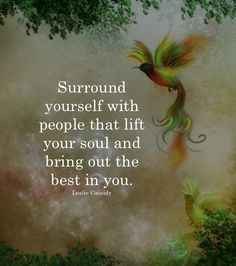 Surround yourself with people that lift your soul and bring out the best in you. - Leslie Cassidy
