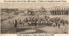 Public Hanging on Cotton Square in Lufkin about 1900, when Texas counties carried out their own executions. Crowds came to witness these events. Many dads made young sons watch, hoping it would keep them on a lawful path in life.