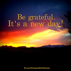 Be grateful! It's a new day!