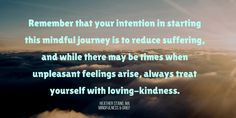Remember that your intention in starting this mindful journey is to reduce suffering, and while there may be times when unpleasant feelings arise, always treat yourself with loving-kindness.