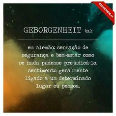 GEBORGENHEIT (s.); em alemão: sensação de segurança e bem-estar como se nada pudesse prejudicá-lo. sentimento geralmente ligado a um determinado lugar ou pessoa.