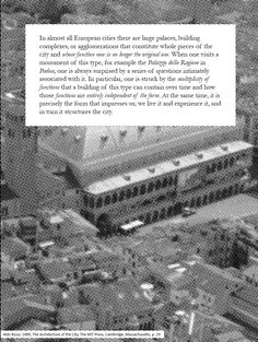 """""""In particular, one is struck by the multiplicity of functions that a building of this type can contain over time and how those functions are entirely independent of the form. At the same time, it is precisely the form that impresses us; we live it and experience it, and in turn it structures the city."""" (Aldo Rossi, 1989, The Architecture of the City, The MIT Press, Cambridge, Massachusetts, p. 29)"""