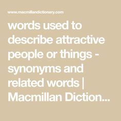 Comprehensive list of synonyms for words used to describe attractive people or things, by Macmillan Dictionary and Thesaurus Macmillan Dictionary, Words To Describe Someone, Descriptive Words, Attractive People