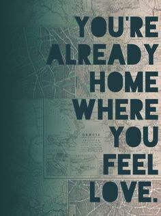 "You're already Home when you feel Love    Lyrics from ""Lost in My Mind"" by The Head and the Heart"