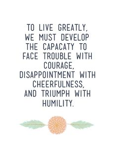 Wise words: To live greatly, we must develop the capacity to face trouble with courage, disappointment with cheerfulness, and triumph with humility. Inspirational Quotes About Success, Success Quotes, Great Quotes, Quotes To Live By, Motivational Quotes, Inspiring Quotes, Positive Quotes, Words Quotes, Me Quotes