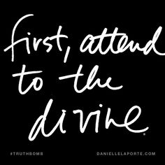 First, attend to the divine. Subscribe: DanielleLaPorte.com #Truthbomb #Words #Quotes