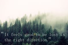 """It feels good to be lost in the right direction"" * Sometimes we feel like we're going in the wrong direction when it's really the right. Everything happens for a reason, every encounter exists to inspire, every person and adventure has a purpose. * Allow yourself to get lost in life and in the magic of exploring and traveling to someplace new. Just travel."