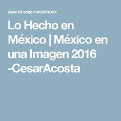 Lo Hecho en México | México en una Imagen 2016 -CesarAcosta