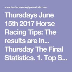 Thursdays June 15th 2017 Horse Racing Tips:  The results are in...  Thursday The Final Statistics.  1. Top Selection strike rate at 29% out of 38 races.  2. Top 2 Selections strike rate at 42% out of 38 races.  3. Exacta strike rate at 45% out of 38 races.  + Best Top Selection win dividend: $3.30  + Best tipped Exacta dividend: $95.90  + Best Trifecta dividend: $403.40  + Best First 4 dividend: $889.60  + Best Quadrella dividend: $1167.40