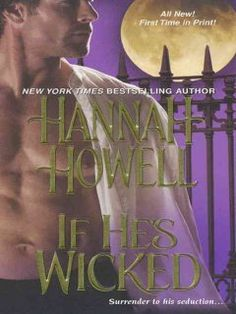 Hannah Howell: If he's wicked (Wherlocke romances, 1). When she has a terrible vision about Lord Julian Kenwood and his newborn son, Chloe Wherlocke, gifted with psychic abilities, risks everything to save the life of this highborn earl who could never love her as she loves him. Original.