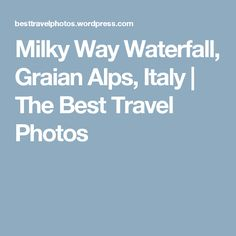 Milky Way Waterfall, Graian Alps, Italy | The Best Travel Photos