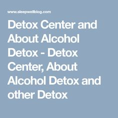 Detox Center and About Alcohol Detox - Detox Center, About Alcohol Detox and other Detox