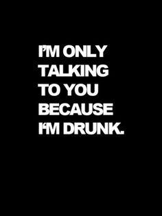 Because I'm drunk.