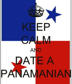 Keep Calm And Date A Panamanian, better yet marry one like I did :)