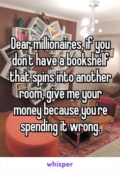 Dear millionaires, if you don't have a bookshelf that spins into another room, give me your money because you're spending it wrong. Dear millionaires, if you don't have a bookshelf that spins into ano Book Nerd Problems, Bookworm Problems, Book Memes, Book Quotes, Game Quotes, Quotes Quotes, Funny Relatable Memes, Funny Quotes, Bookworm Quotes