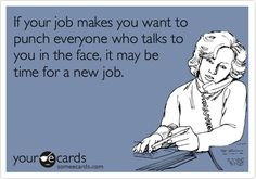 If your job makes you want to punch everyone who talks to you in the face, it may be time for a new job.